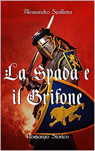 La Spada e il Grifone: Un uomo contro il Sacro Romano Impero. Il romanzo storico del medioevo italiano (Saga del Grifone Vol. 2)